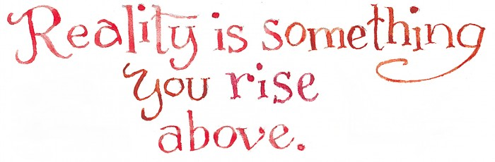 Reality, rise above it!